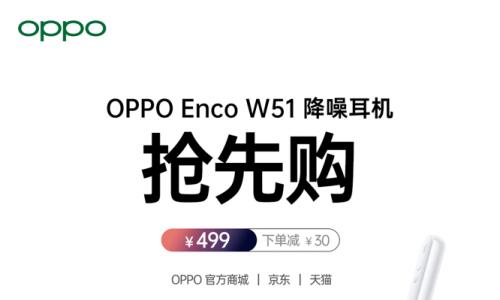 OPPO Enco W51降噪耳机开启抢先购,469元即可get欧阳娜娜同款